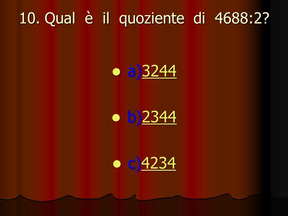 10. Qual è il quoziente di 4688:2? a)3244 a)32443244 b)2344 b)23442344 c)4234 c)42344234
