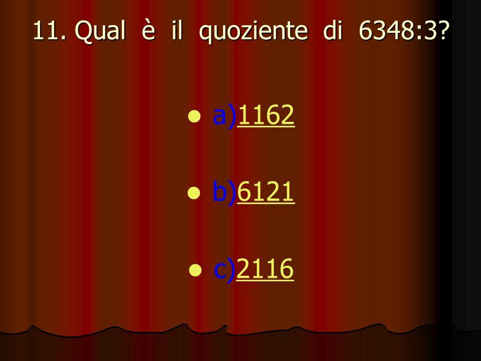 11. Qual è il quoziente di 6348:3? a)11621162 b)61216121 c)21162116