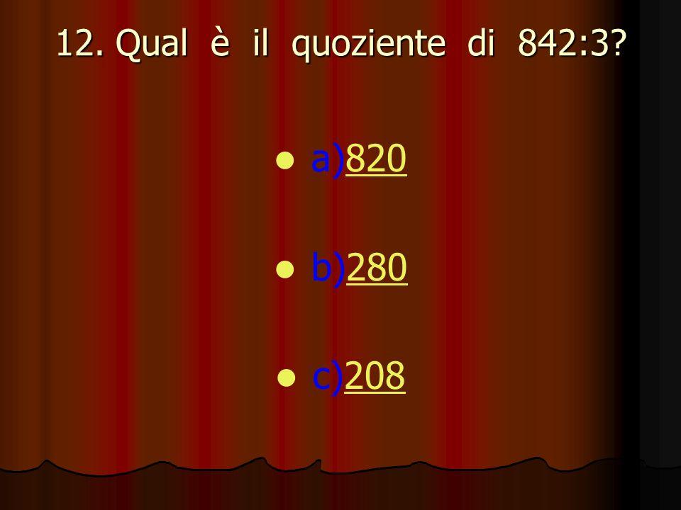 12. Qual è il quoziente di 842:3? a)820820 b)280280 c)208208