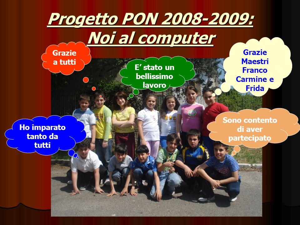 Progetto PON 2008-2009: Noi al computer Ho imparato tanto da tutti Sono contento di aver partecipato E stato un bellissimo lavoro Grazie a tutti Grazie Maestri Franco Carmine e Frida