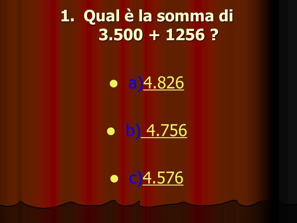 1.Qual è la somma di 3.500 + 1256 ? a)4.8264.826 b) 4.756 4.756 c)4.5764.576