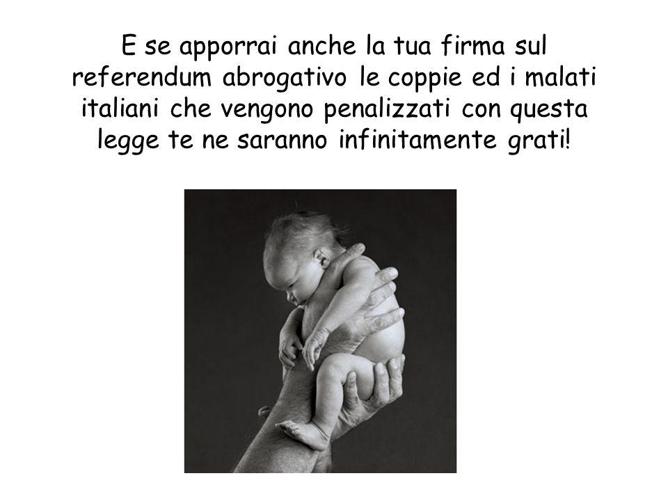 E se apporrai anche la tua firma sul referendum abrogativo le coppie ed i malati italiani che vengono penalizzati con questa legge te ne saranno infinitamente grati!