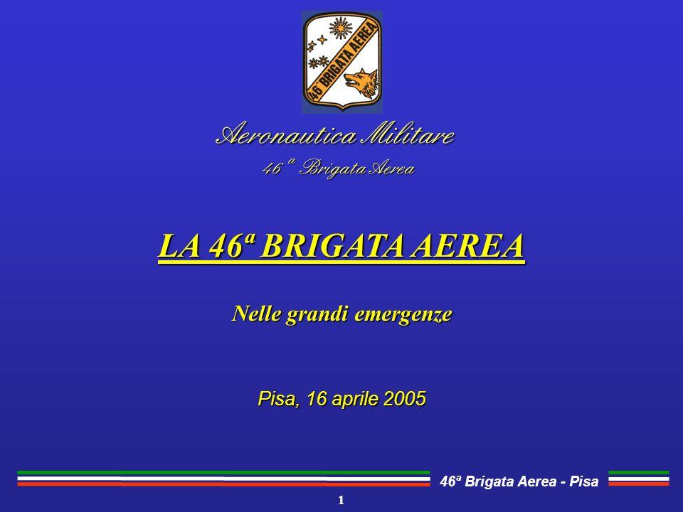 46ª Brigata Aerea - Pisa Aeronautica Militare 46 ª Brigata Aerea LA 46ª BRIGATA AEREA Nelle grandi emergenze Pisa, 16 aprile 2005 1