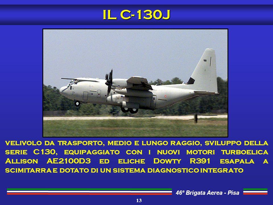 46ª Brigata Aerea - Pisa velivolo da trasporto, medio e lungo raggio, sviluppo della serie C130, equipaggiato con i nuovi motori turboelica Allison AE2100D3 ed eliche Dowty R391 esapala a scimitarra e dotato di un sistema diagnostico integrato IL C-130J 13
