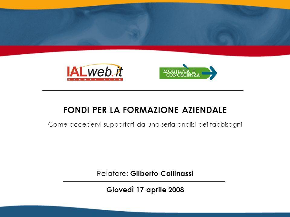 Relatore: Gilberto Collinassi Giovedì 17 aprile 2008 FONDI PER LA FORMAZIONE AZIENDALE Come accedervi supportati da una seria analisi dei fabbisogni C
