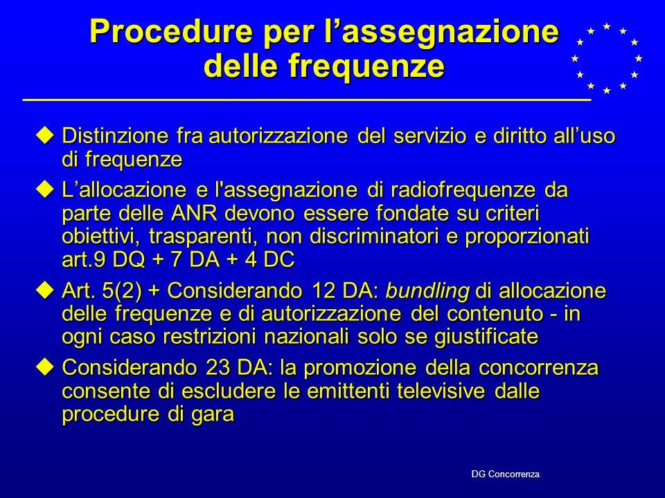 DG Concorrenza Procedure per lassegnazione delle frequenze Distinzione fra autorizzazione del servizio e diritto alluso di frequenze Distinzione fra autorizzazione del servizio e diritto alluso di frequenze Lallocazione e l assegnazione di radiofrequenze da parte delle ANR devono essere fondate su criteri obiettivi, trasparenti, non discriminatori e proporzionati art.9 DQ + 7 DA + 4 DC Lallocazione e l assegnazione di radiofrequenze da parte delle ANR devono essere fondate su criteri obiettivi, trasparenti, non discriminatori e proporzionati art.9 DQ + 7 DA + 4 DC Art.
