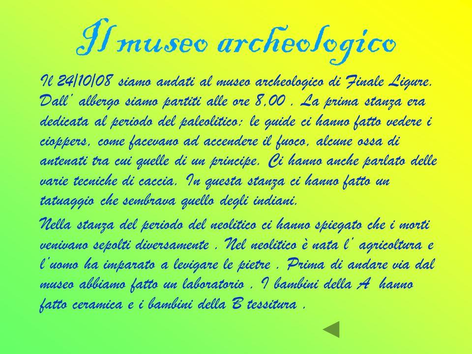 Il museo archeologico Il 24/10/08 siamo andati al museo archeologico di Finale Ligure. Dall albergo siamo partiti alle ore 8,00. La prima stanza era d
