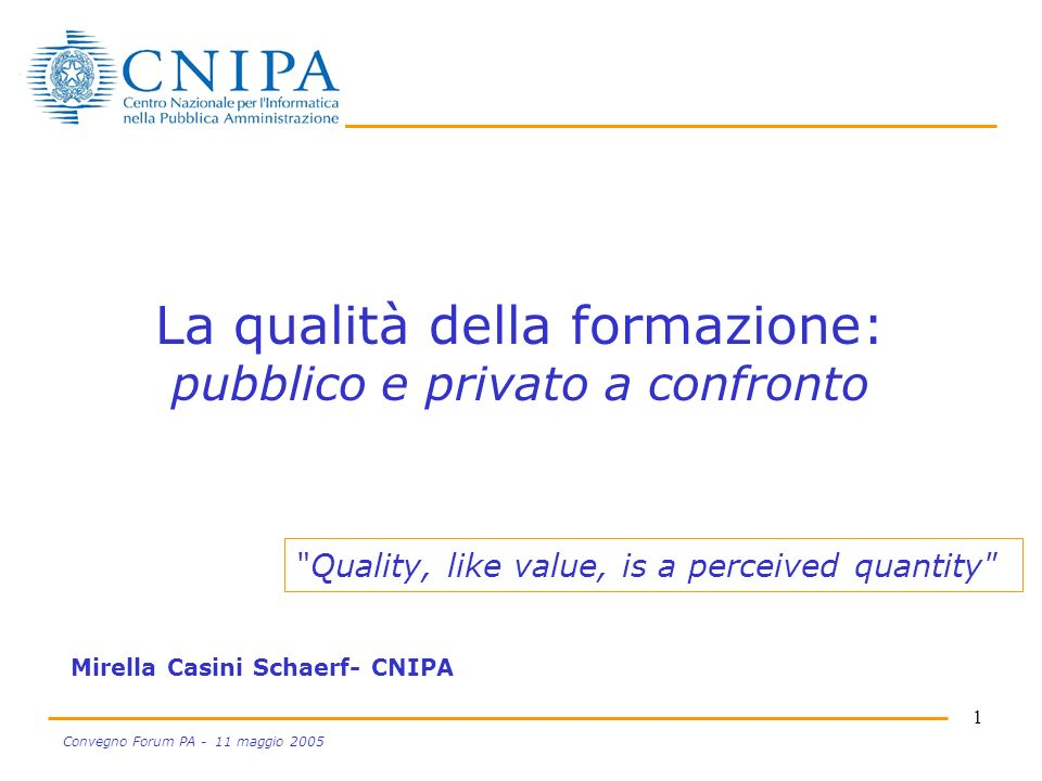 1 Convegno Forum PA - 11 maggio 2005 La qualità della formazione: pubblico e privato a confronto Mirella Casini Schaerf- CNIPA Quality, like value, is a perceived quantity