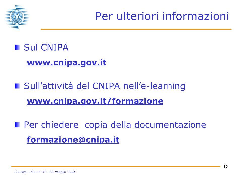 15 Convegno Forum PA - 11 maggio 2005 Per ulteriori informazioni Sul CNIPA www.cnipa.gov.it Sullattività del CNIPA nelle-learning www.cnipa.gov.it/formazione Per chiedere copia della documentazione formazione@cnipa.it