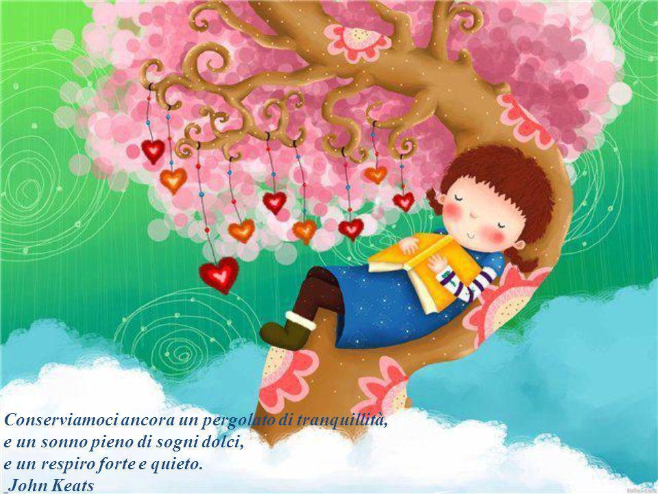 Conserviamoci ancora un pergolato di tranquillità, e un sonno pieno di sogni dolci, e un respiro forte e quieto.