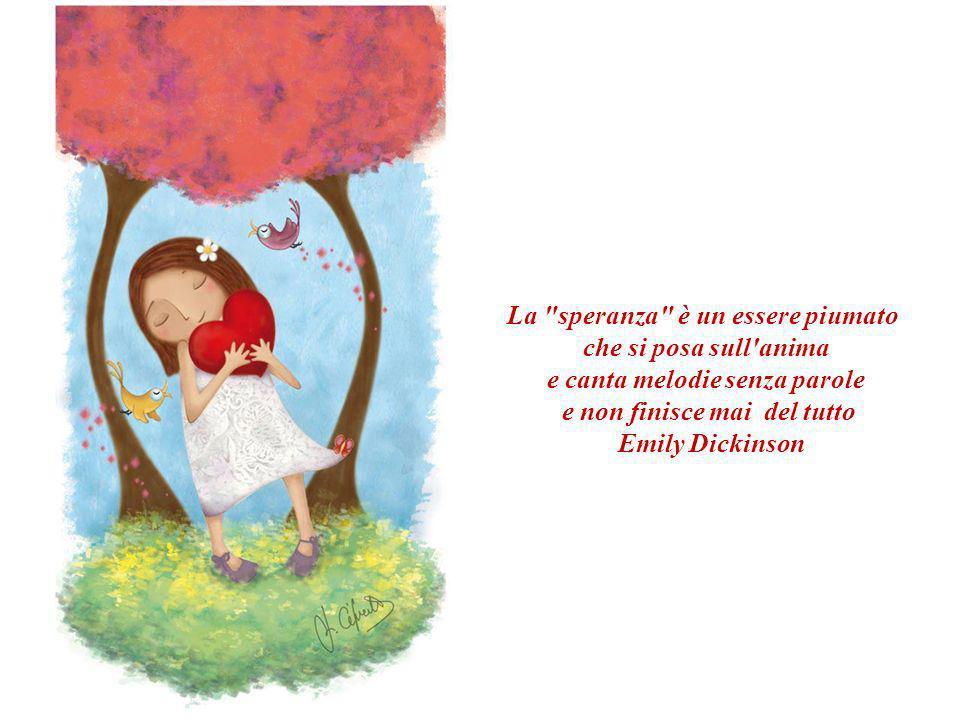 La speranza è un essere piumato che si posa sull anima e canta melodie senza parole e non finisce mai del tutto Emily Dickinson