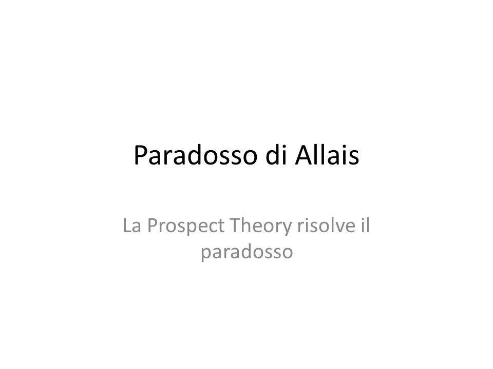 Paradosso di Allais La Prospect Theory risolve il paradosso