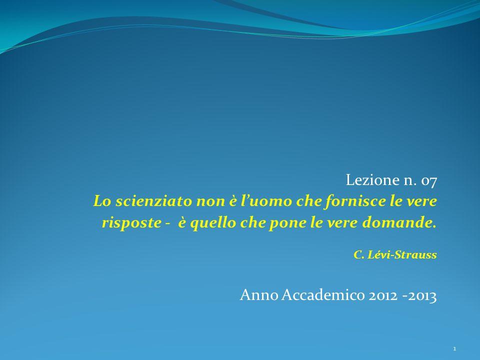 Lezione n. 07 Lo scienziato non è luomo che fornisce le vere risposte - è quello che pone le vere domande. C. Lévi-Strauss Anno Accademico 2012 -2013