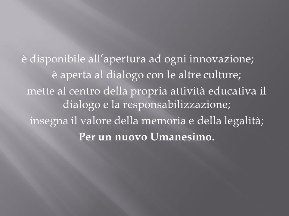 è disponibile allapertura ad ogni innovazione; è aperta al dialogo con le altre culture; mette al centro della propria attività educativa il dialogo e la responsabilizzazione; insegna il valore della memoria e della legalità; Per un nuovo Umanesimo.