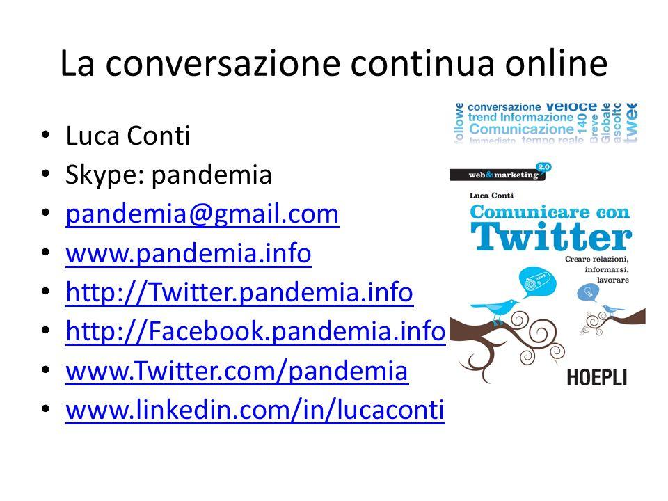 La conversazione continua online Luca Conti Skype: pandemia pandemia@gmail.com www.pandemia.info http://Twitter.pandemia.info http://Facebook.pandemia.info www.Twitter.com/pandemia www.linkedin.com/in/lucaconti