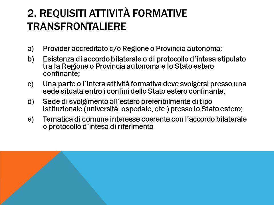 2. REQUISITI ATTIVITÀ FORMATIVE TRANSFRONTALIERE a)Provider accreditato c/o Regione o Provincia autonoma; b)Esistenza di accordo bilaterale o di proto