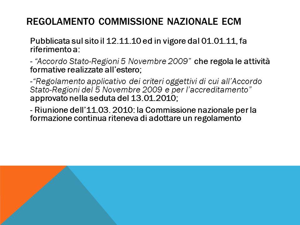 REGOLAMENTO COMMISSIONE NAZIONALE ECM Pubblicata sul sito il 12.11.10 ed in vigore dal 01.01.11, fa riferimento a: - Accordo Stato-Regioni 5 Novembre 2009 che regola le attività formative realizzate allestero; -Regolamento applicativo dei criteri oggettivi di cui allAccordo Stato-Regioni del 5 Novembre 2009 e per laccreditamento approvato nella seduta del 13.01.2010; - Riunione dell11.03.