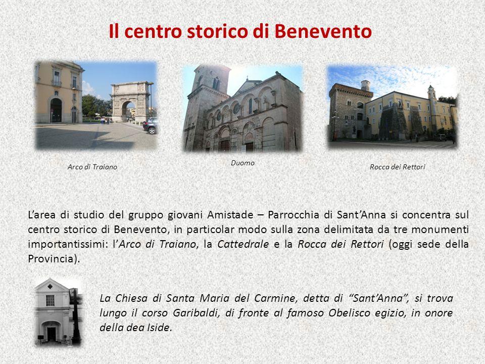 Il centro storico di Benevento Arco di Traiano Duomo Rocca dei Rettori Larea di studio del gruppo giovani Amistade – Parrocchia di SantAnna si concentra sul centro storico di Benevento, in particolar modo sulla zona delimitata da tre monumenti importantissimi: lArco di Traiano, la Cattedrale e la Rocca dei Rettori (oggi sede della Provincia).