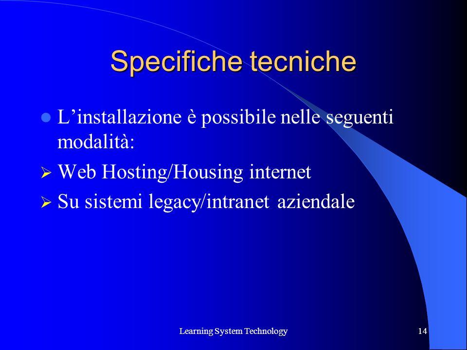 Learning System Technology14 Specifiche tecniche Linstallazione è possibile nelle seguenti modalità: Web Hosting/Housing internet Su sistemi legacy/in