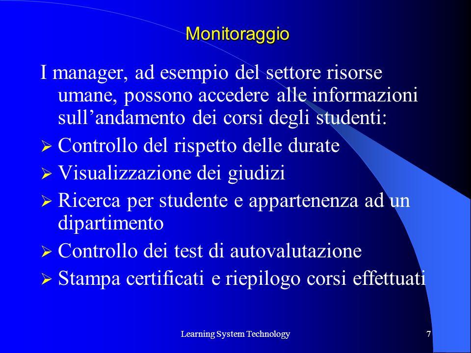 Learning System Technology7 I manager, ad esempio del settore risorse umane, possono accedere alle informazioni sullandamento dei corsi degli studenti: Controllo del rispetto delle durate Visualizzazione dei giudizi Ricerca per studente e appartenenza ad un dipartimento Controllo dei test di autovalutazione Stampa certificati e riepilogo corsi effettuati Monitoraggio