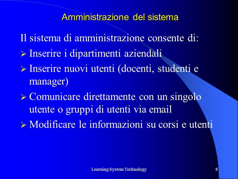 Learning System Technology8 Il sistema di amministrazione consente di: Inserire i dipartimenti aziendali Inserire nuovi utenti (docenti, studenti e manager) Comunicare direttamente con un singolo utente o gruppi di utenti via email Modificare le informazioni su corsi e utenti Amministrazione del sistema