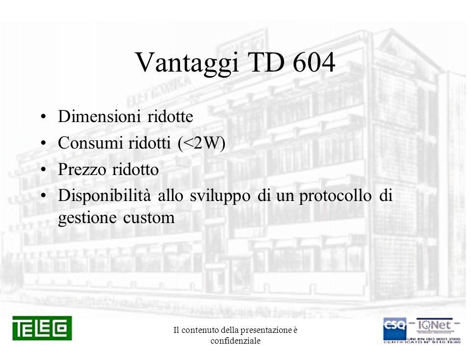 Il contenuto della presentazione è confidenziale Vantaggi TD 604 Dimensioni ridotte Consumi ridotti (<2W) Prezzo ridotto Disponibilità allo sviluppo d