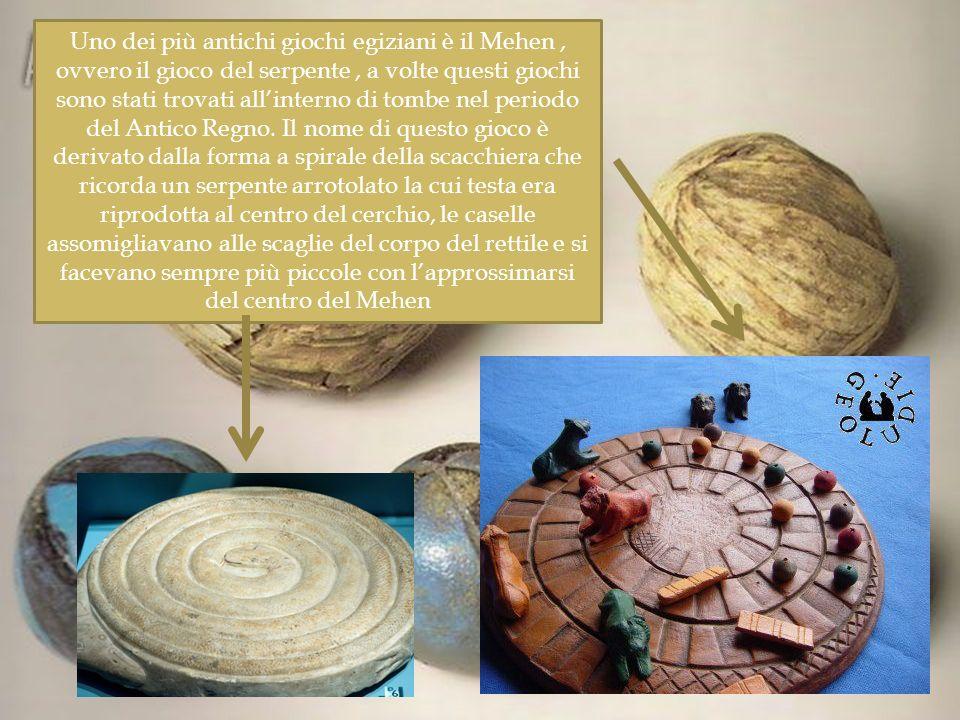 Uno dei più antichi giochi egiziani è il Mehen, ovvero il gioco del serpente, a volte questi giochi sono stati trovati allinterno di tombe nel periodo