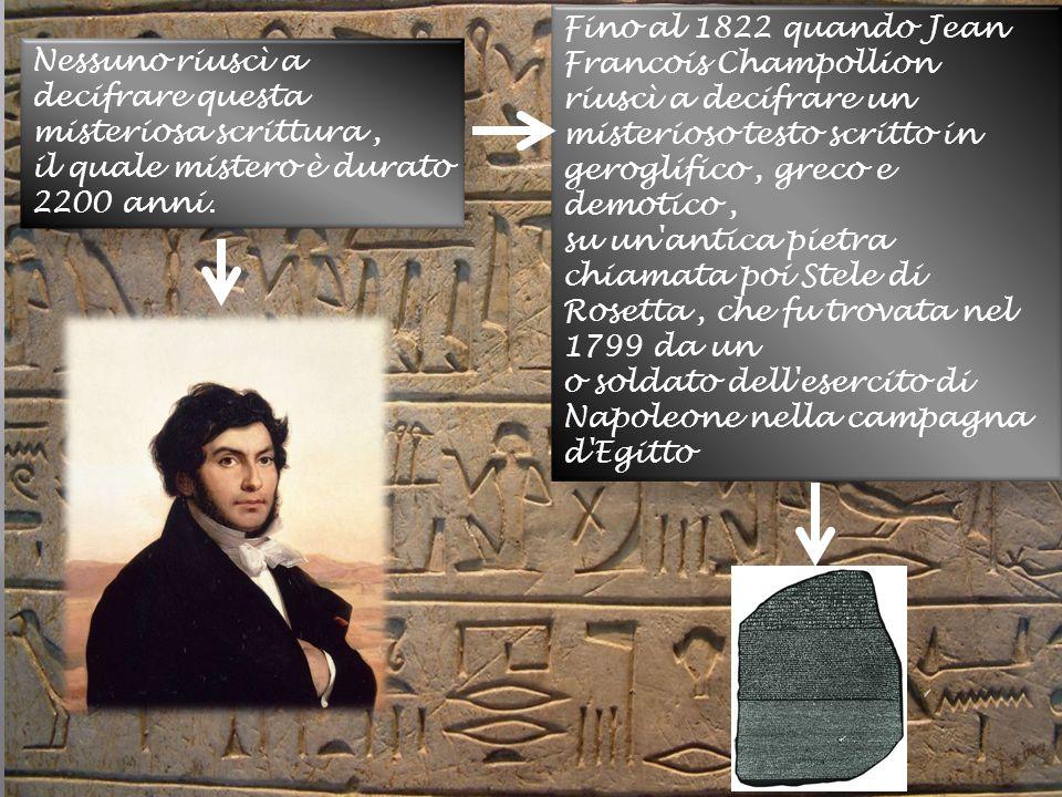 Nessuno riuscì a decifrare questa misteriosa scrittura, il quale mistero è durato 2200 anni. Fino al 1822 quando Jean Francois Champollion riuscì a de