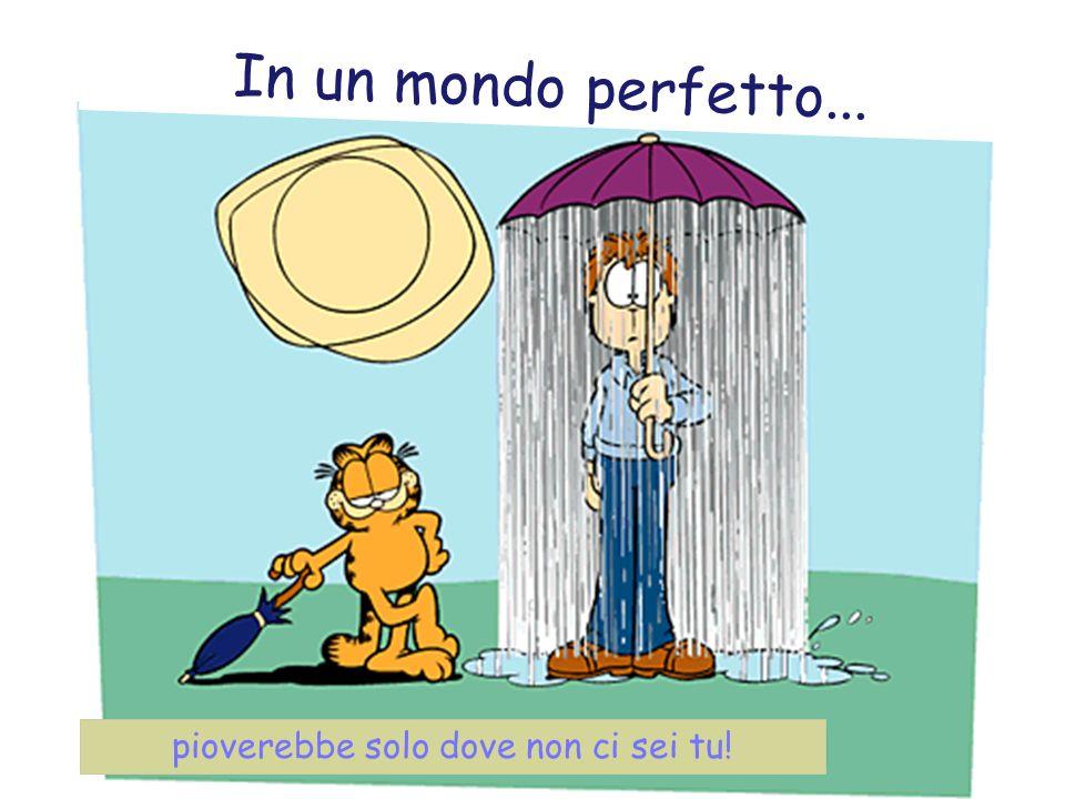 pioverebbe solo dove non ci sei tu! V p o p o l n e m s v e t u… In un mondo perfetto...