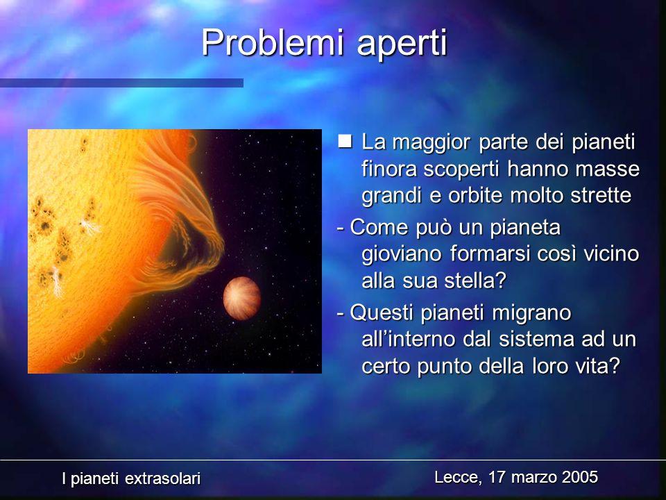 I pianeti extrasolari Lecce, 17 marzo 2005 Problemi aperti nLa maggior parte dei pianeti finora scoperti hanno masse grandi e orbite molto strette - C