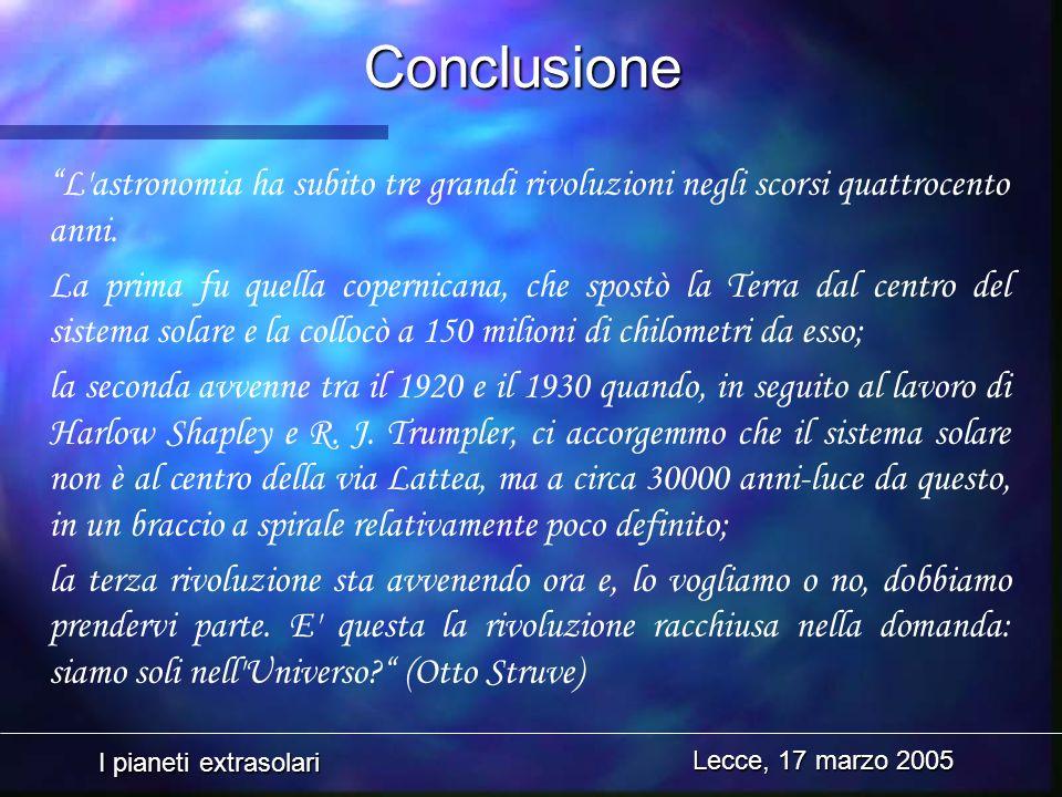 I pianeti extrasolari Lecce, 17 marzo 2005 Conclusione L'astronomia ha subito tre grandi rivoluzioni negli scorsi quattrocento anni. La prima fu quell