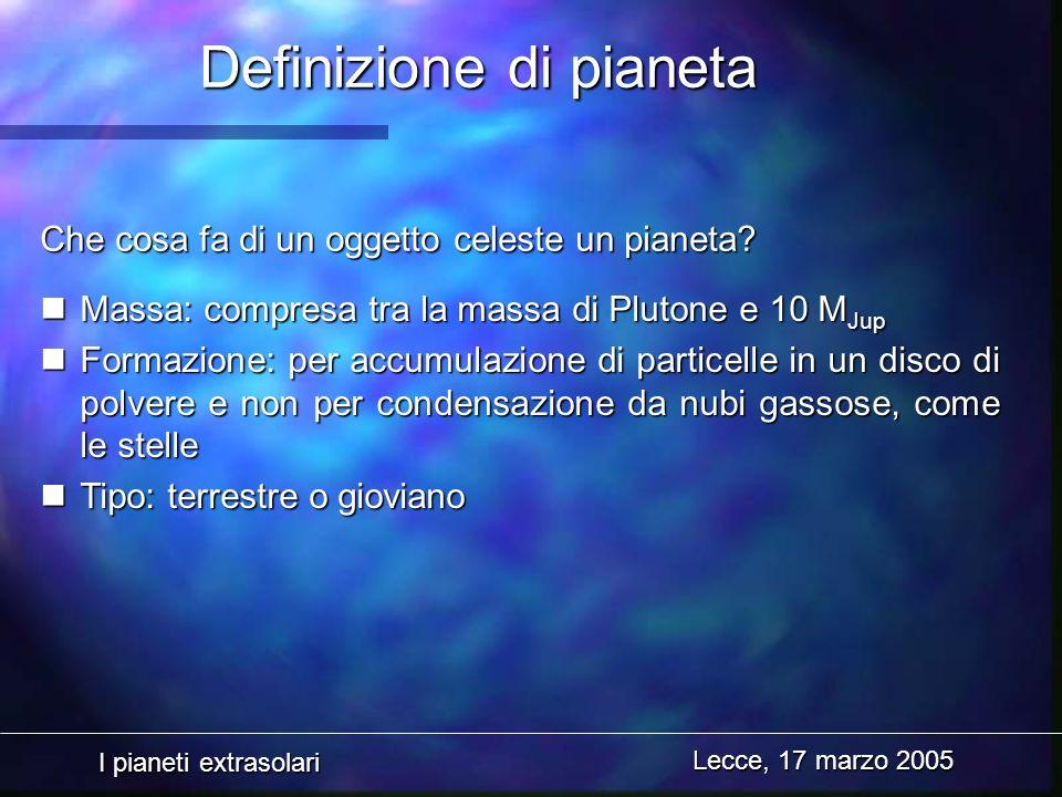 I pianeti extrasolari Lecce, 17 marzo 2005 Definizione di pianeta nMassa: compresa tra la massa di Plutone e 10 M Jup nFormazione: per accumulazione d