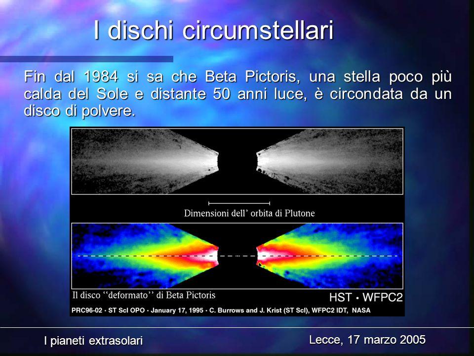 I pianeti extrasolari Lecce, 17 marzo 2005 I dischi circumstellari Fin dal 1984 si sa che Beta Pictoris, una stella poco più calda del Sole e distante