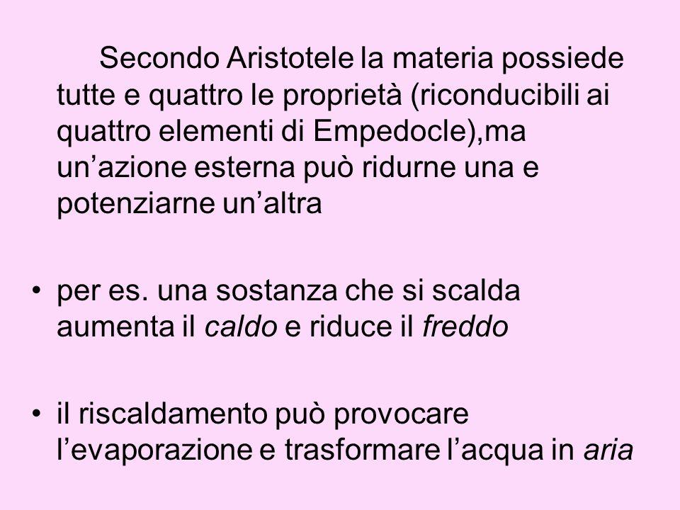 Secondo Aristotele la materia possiede tutte e quattro le proprietà (riconducibili ai quattro elementi di Empedocle),ma unazione esterna può ridurne una e potenziarne unaltra per es.
