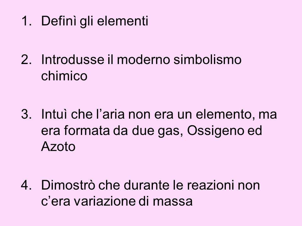 1.Definì gli elementi 2.Introdusse il moderno simbolismo chimico 3.Intuì che laria non era un elemento, ma era formata da due gas, Ossigeno ed Azoto 4