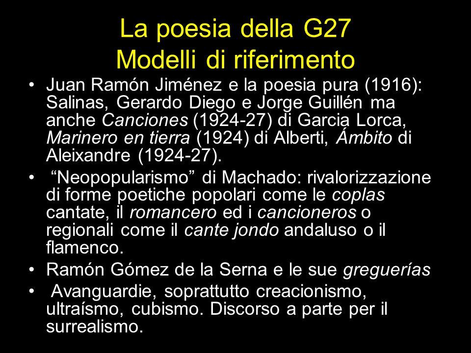 La poesia della G27 Modelli di riferimento Juan Ramón Jiménez e la poesia pura (1916): Salinas, Gerardo Diego e Jorge Guillén ma anche Canciones (1924-27) di Garcia Lorca, Marinero en tierra (1924) di Alberti, Ámbito di Aleixandre (1924-27).