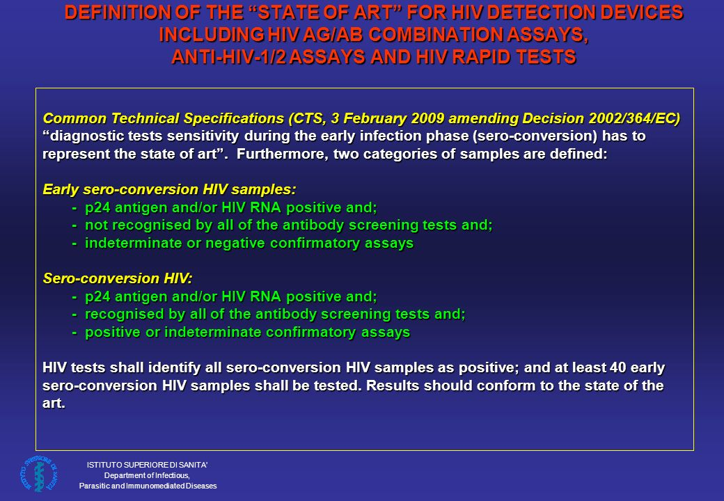 ISTITUTO SUPERIORE DI SANITA Department of Infectious, Parasitic and Immunomediated Diseases DEFINITION OF THE STATE OF ART FOR HIV DETECTION DEVICES INCLUDING HIV AG/AB COMBINATION ASSAYS, ANTI-HIV-1/2 ASSAYS AND HIV RAPID TESTS Common Technical Specifications (CTS, 3 February 2009 amending Decision 2002/364/EC) diagnostic tests sensitivity during the early infection phase (sero-conversion) has to represent the state of art.