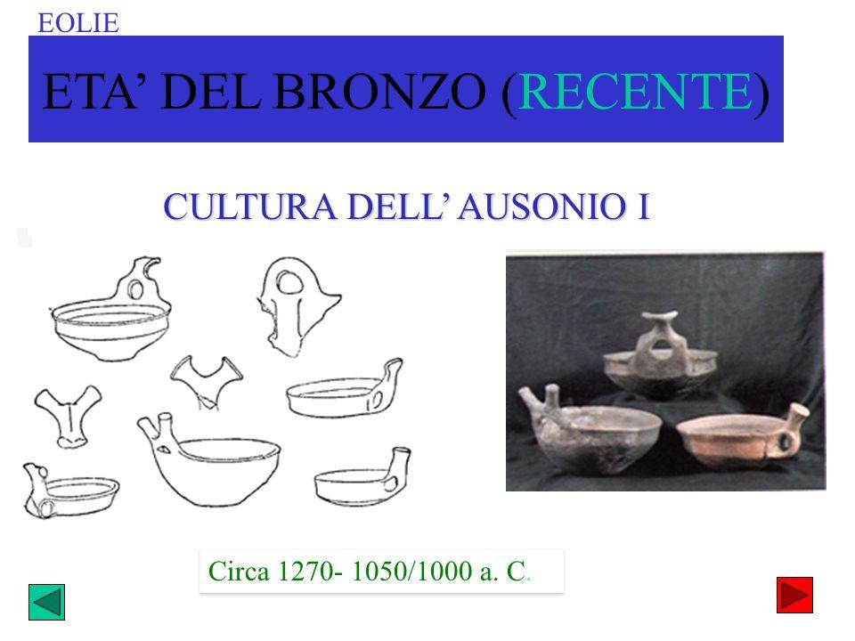 CULTURA DELL AUSONIO I EOLIE ETA DEL BRONZO (RECENTE) Circa 1270- 1050/1000 a. C.