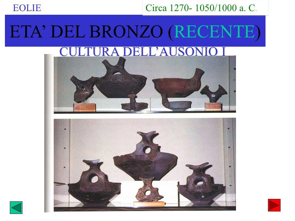 CULTURA DELLAUSONIO I EOLIE ETA DEL BRONZO (RECENTE) Circa 1270- 1050/1000 a. C.