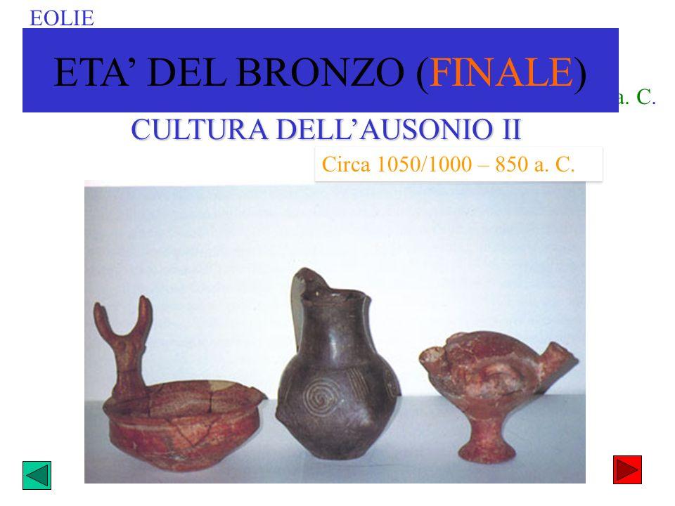 Circa 1000-850a. C. CULTURA DELLAUSONIO II Circa 1050/1000 – 850 a. C. EOLIE ETA DEL BRONZO (FINALE)
