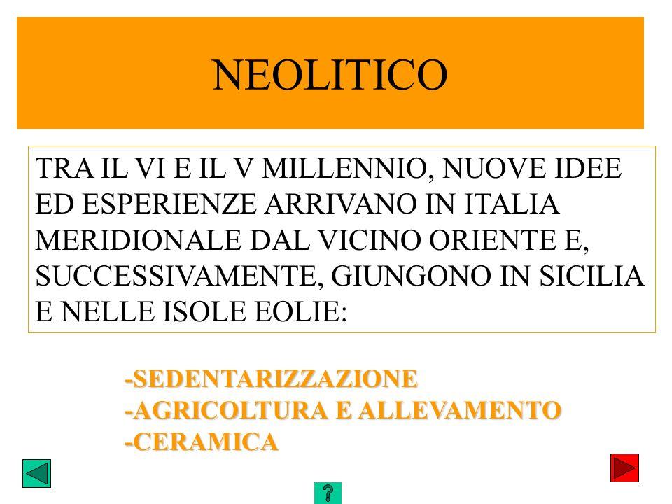 NEOLITICO TRA IL VI E IL V MILLENNIO, NUOVE IDEE ED ESPERIENZE ARRIVANO IN ITALIA MERIDIONALE DAL VICINO ORIENTE E, SUCCESSIVAMENTE, GIUNGONO IN SICIL