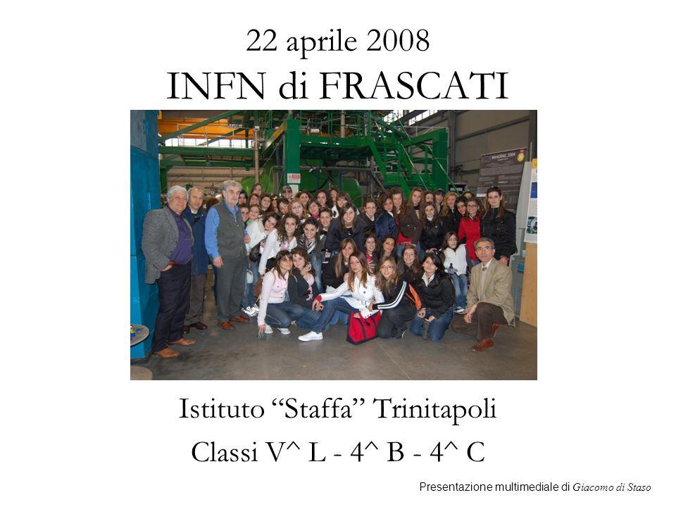 22 aprile 2008 INFN di FRASCATI Istituto Staffa Trinitapoli Classi V^ L - 4^ B - 4^ C Presentazione multimediale di Giacomo di Staso