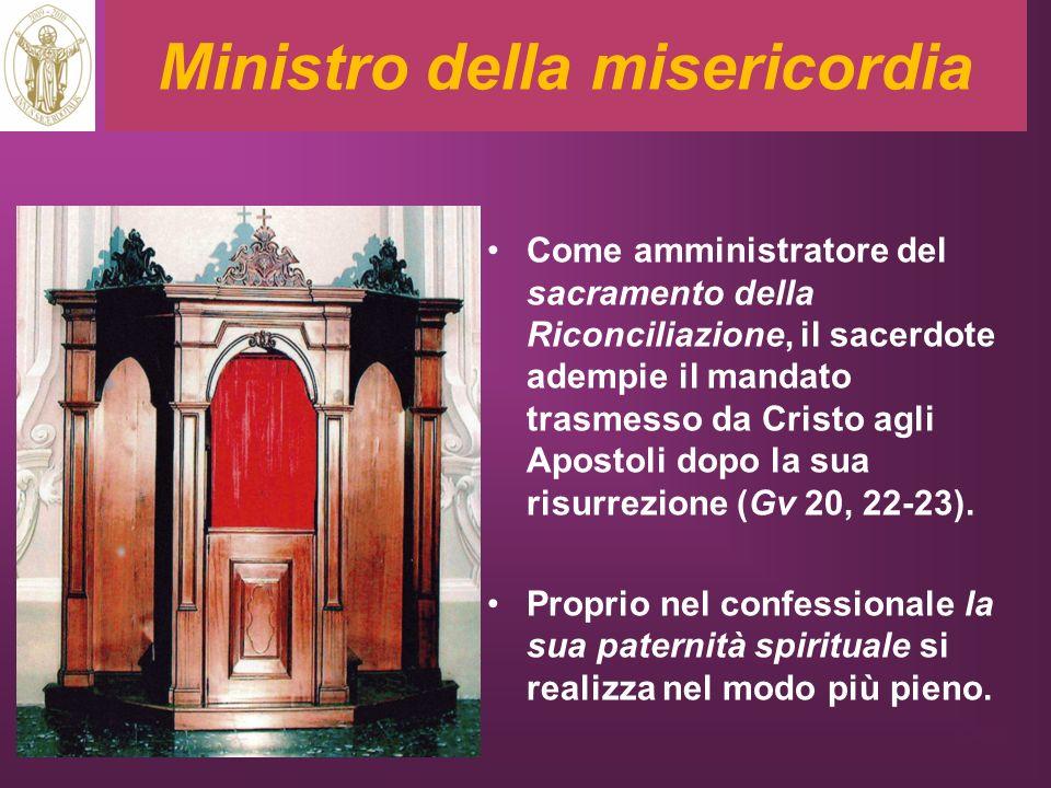 Ministro della misericordia Come amministratore del sacramento della Riconciliazione, il sacerdote adempie il mandato trasmesso da Cristo agli Apostol