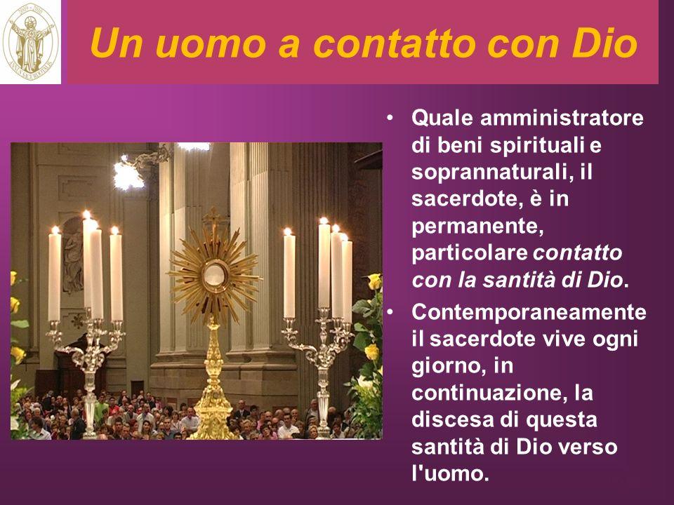Un uomo a contatto con Dio Quale amministratore di beni spirituali e soprannaturali, il sacerdote, è in permanente, particolare contatto con la santit
