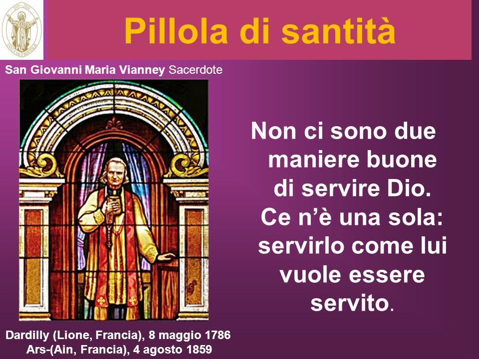 Pillola di santità Non ci sono due maniere buone di servire Dio. Ce nè una sola: servirlo come lui vuole essere servito. San Giovanni Maria Vianney Sa