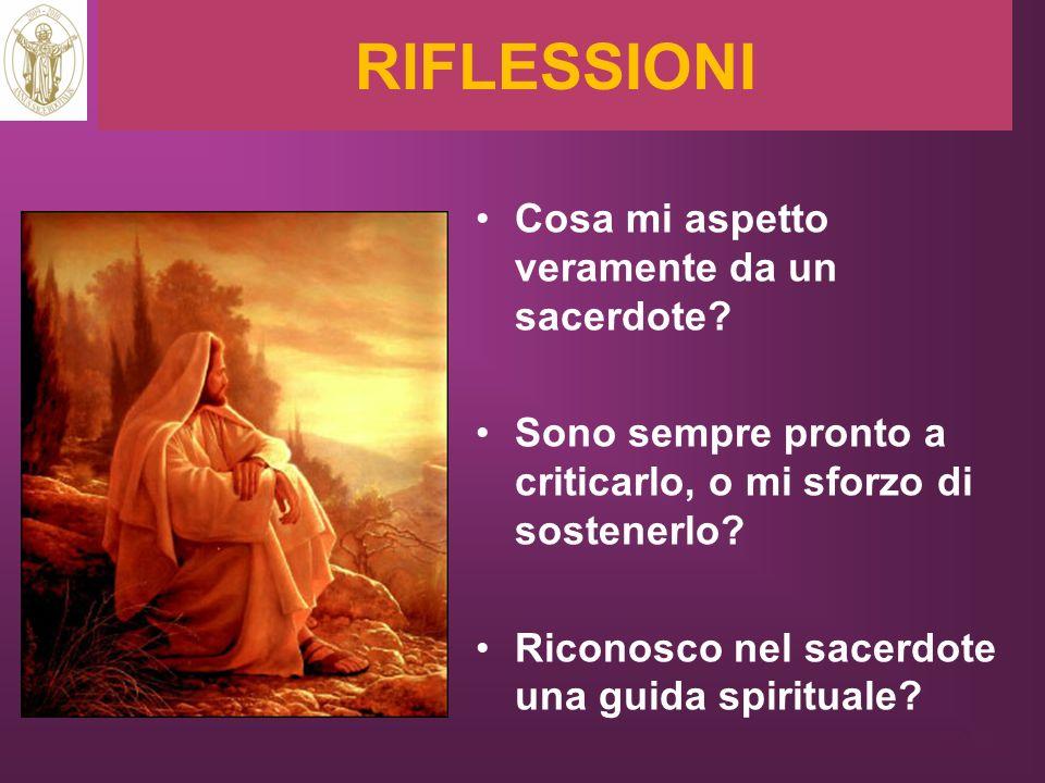 RIFLESSIONI Cosa mi aspetto veramente da un sacerdote? Sono sempre pronto a criticarlo, o mi sforzo di sostenerlo? Riconosco nel sacerdote una guida s