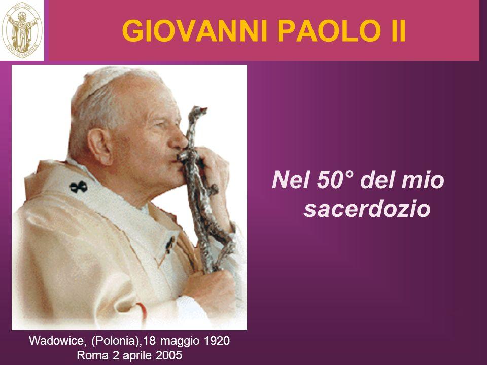GIOVANNI PAOLO II Nel 50° del mio sacerdozio Wadowice, (Polonia),18 maggio 1920 Roma 2 aprile 2005 RITARDO
