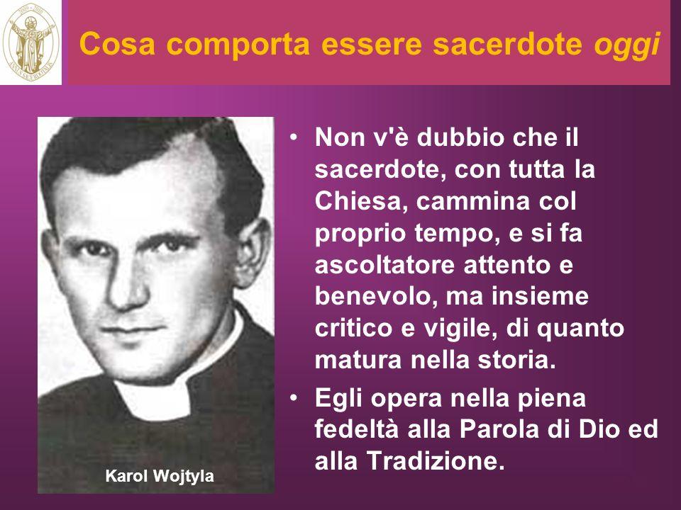 Cosa comporta essere sacerdote oggi Non v'è dubbio che il sacerdote, con tutta la Chiesa, cammina col proprio tempo, e si fa ascoltatore attento e ben