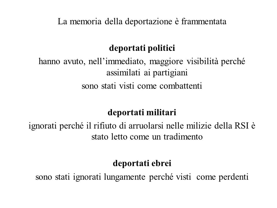 La memoria della deportazione è frammentata deportati politici hanno avuto, nellimmediato, maggiore visibilità perché assimilati ai partigiani sono st