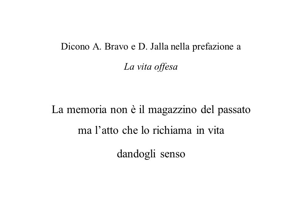 Dicono A. Bravo e D. Jalla nella prefazione a La vita offesa La memoria non è il magazzino del passato ma latto che lo richiama in vita dandogli senso